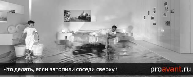 Что делать если затопили соседи сверху: куда обращаться и как действовать